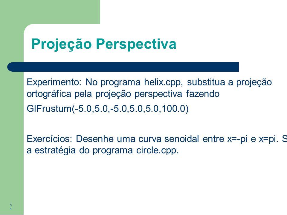 Projeção Perspectiva Experimento: No programa helix.cpp, substitua a projeção ortográfica pela projeção perspectiva fazendo.