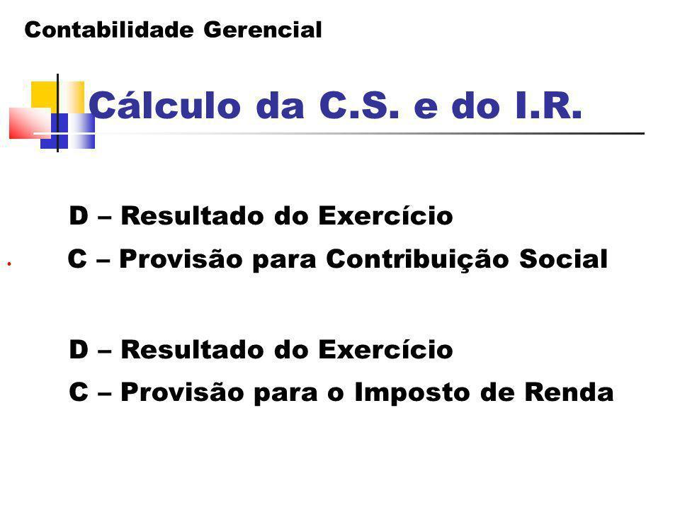 Cálculo da C.S. e do I.R. D – Resultado do Exercício