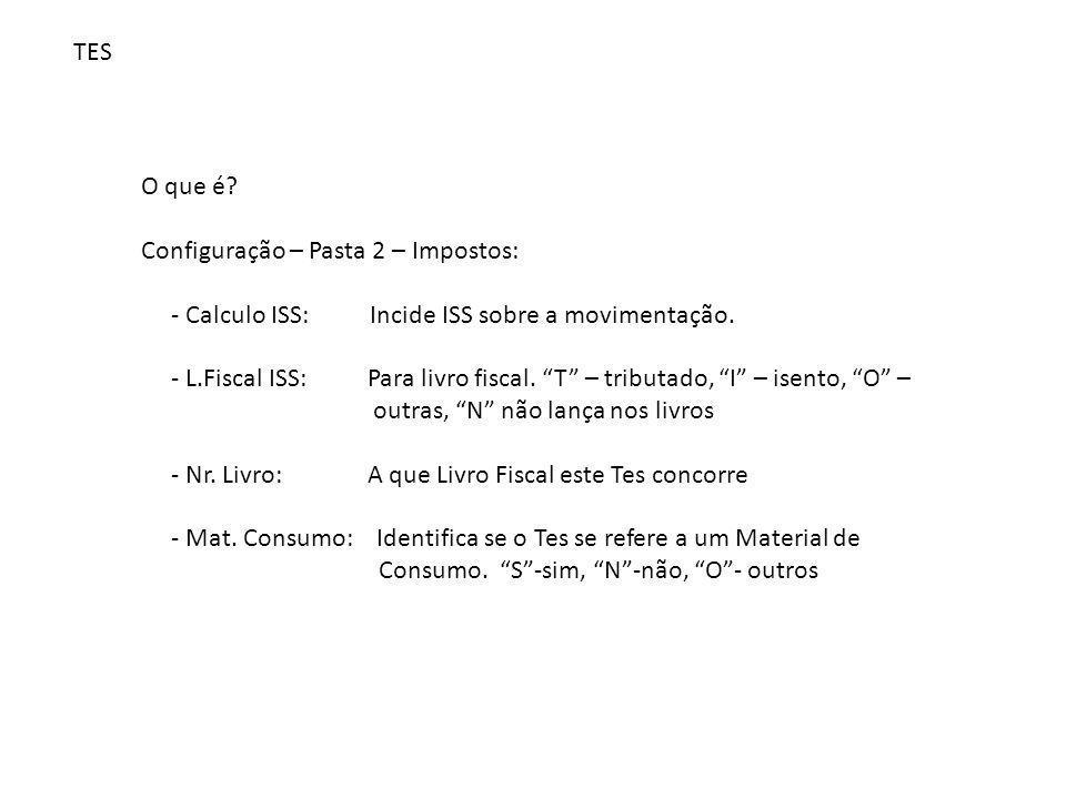 TES O que é Configuração – Pasta 2 – Impostos: - Calculo ISS: Incide ISS sobre a movimentação.