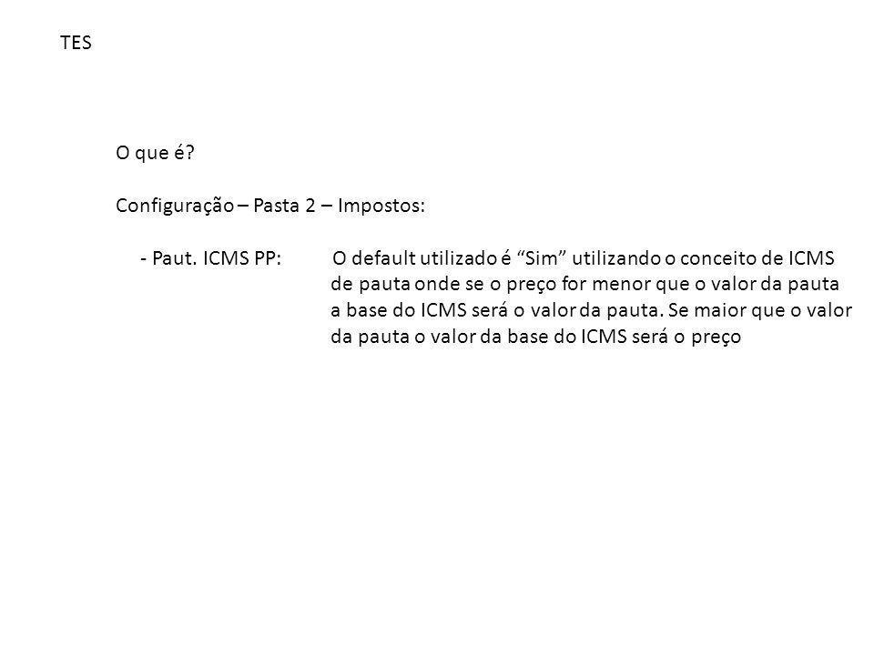 TES O que é Configuração – Pasta 2 – Impostos: - Paut. ICMS PP: O default utilizado é Sim utilizando o conceito de ICMS.