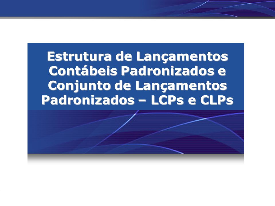 Estrutura de Lançamentos Contábeis Padronizados e Conjunto de Lançamentos Padronizados – LCPs e CLPs