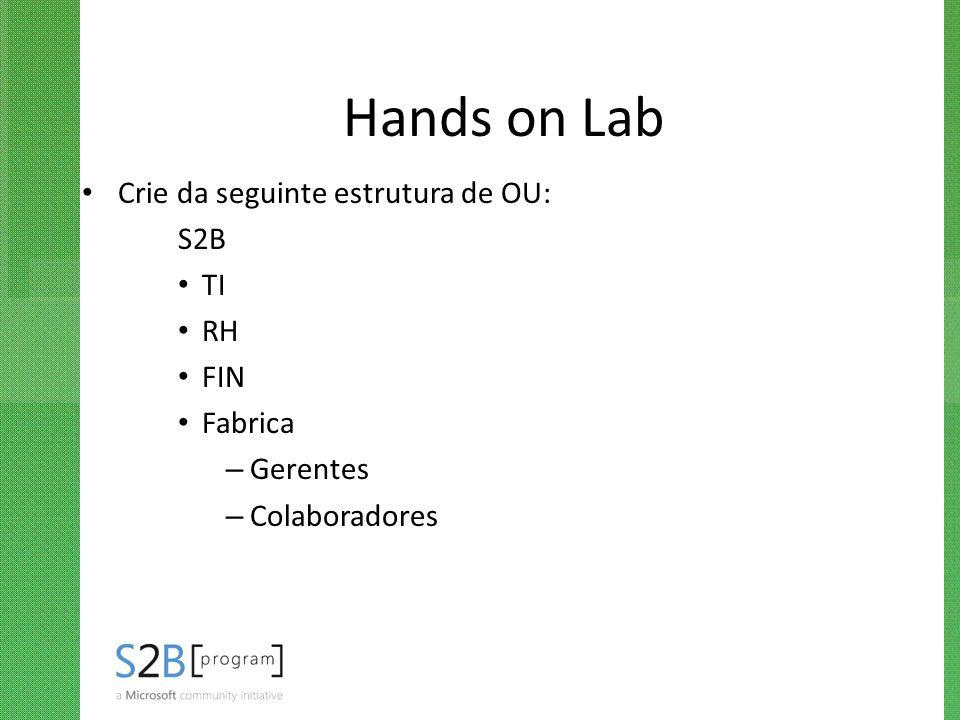 Hands on Lab Crie da seguinte estrutura de OU: S2B TI RH FIN Fabrica