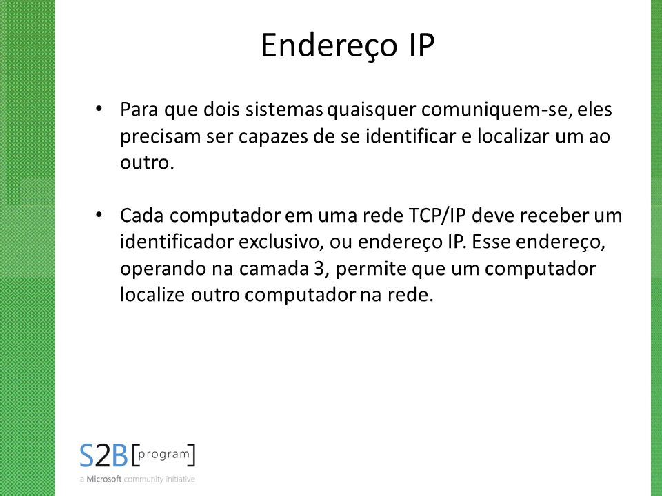 Endereço IP Para que dois sistemas quaisquer comuniquem-se, eles precisam ser capazes de se identificar e localizar um ao outro.