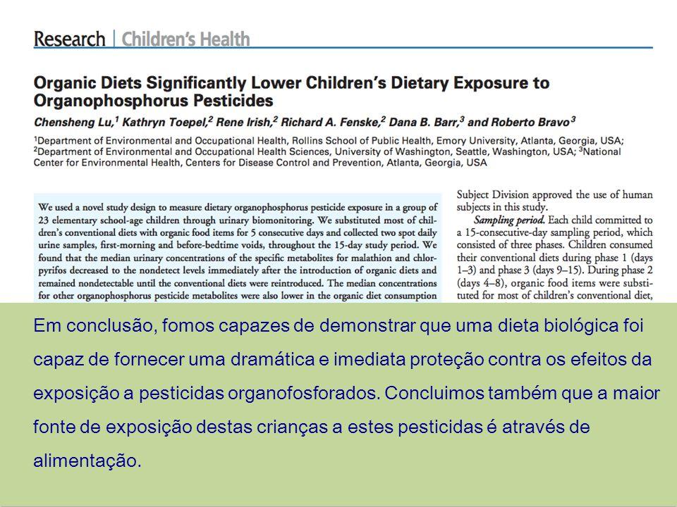 Em conclusão, fomos capazes de demonstrar que uma dieta biológica foi capaz de fornecer uma dramática e imediata proteção contra os efeitos da exposição a pesticidas organofosforados.