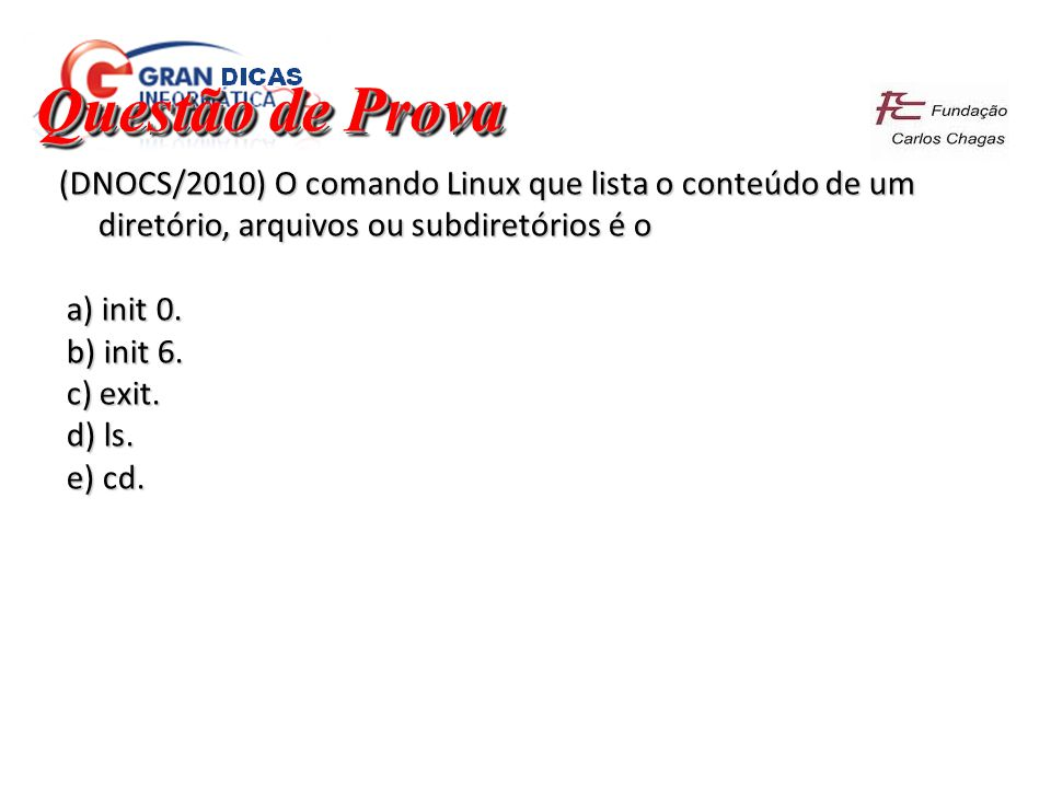 Questão de Prova (DNOCS/2010) O comando Linux que lista o conteúdo de um diretório, arquivos ou subdiretórios é o.