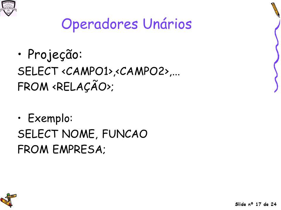 Operadores Unários Projeção: SELECT <CAMPO1>,<CAMPO2>,...
