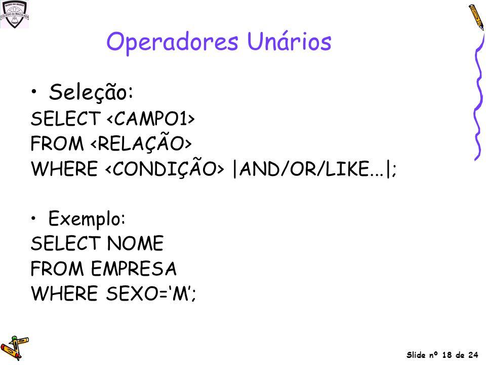 Operadores Unários Seleção: SELECT <CAMPO1> FROM <RELAÇÃO>