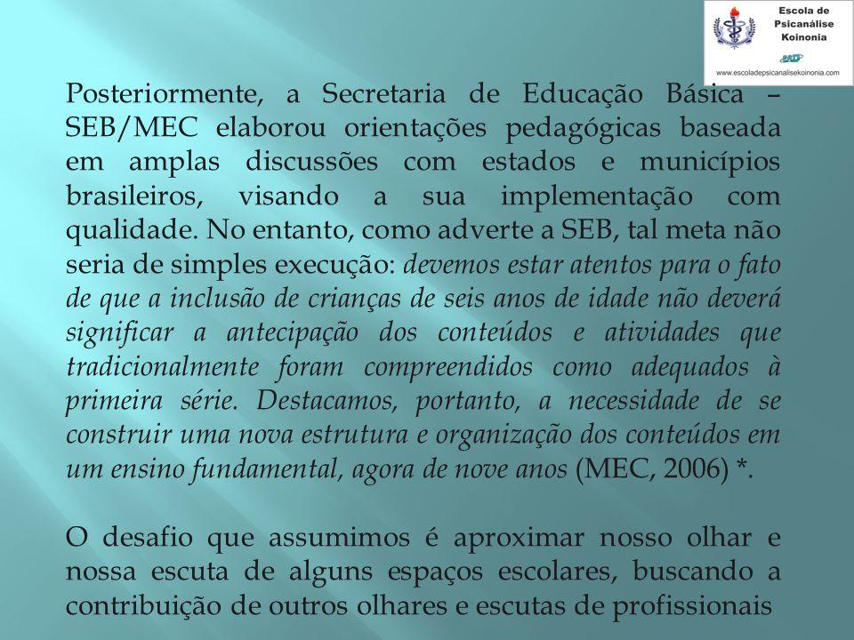 Posteriormente, a Secretaria de Educação Básica – SEB/MEC elaborou orientações pedagógicas baseada em amplas discussões com estados e municípios brasileiros, visando a sua implementação com qualidade. No entanto, como adverte a SEB, tal meta não seria de simples execução: devemos estar atentos para o fato de que a inclusão de crianças de seis anos de idade não deverá significar a antecipação dos conteúdos e atividades que tradicionalmente foram compreendidos como adequados à primeira série. Destacamos, portanto, a necessidade de se construir uma nova estrutura e organização dos conteúdos em um ensino fundamental, agora de nove anos (MEC, 2006) *.