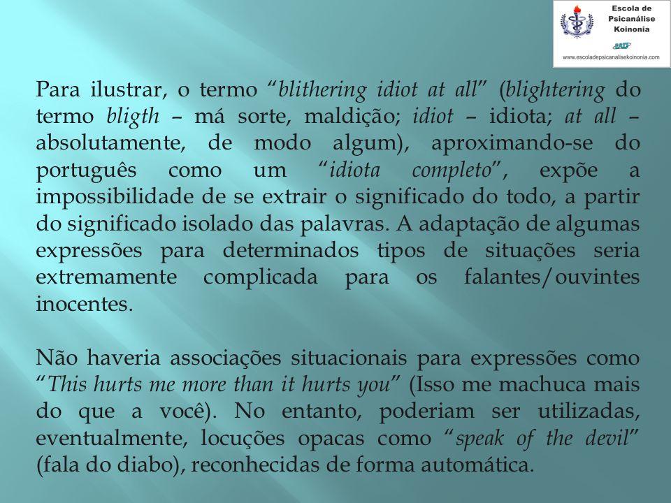 Para ilustrar, o termo blithering idiot at all (blightering do termo bligth – má sorte, maldição; idiot – idiota; at all – absolutamente, de modo algum), aproximando-se do português como um idiota completo , expõe a impossibilidade de se extrair o significado do todo, a partir do significado isolado das palavras. A adaptação de algumas expressões para determinados tipos de situações seria extremamente complicada para os falantes/ouvintes inocentes.
