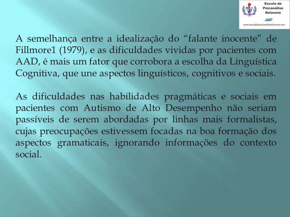 A semelhança entre a idealização do falante inocente de Fillmore1 (1979), e as dificuldades vividas por pacientes com AAD, é mais um fator que corrobora a escolha da Linguística Cognitiva, que une aspectos linguísticos, cognitivos e sociais.
