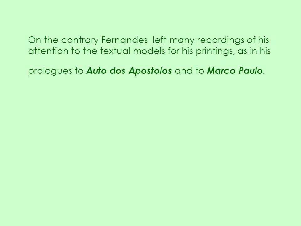 On the contrary Fernandes left many recordings of his attention to the textual models for his printings, as in his prologues to Auto dos Apostolos and to Marco Paulo.