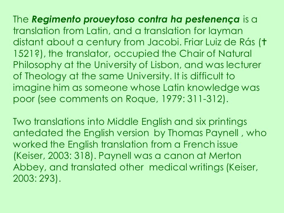 The Regimento proueytoso contra ha pestenença is a translation from Latin, and a translation for layman distant about a century from Jacobi. Friar Luiz de Rás ( 1521 ), the translator, occupied the Chair of Natural Philosophy at the University of Lisbon, and was lecturer of Theology at the same University. It is difficult to imagine him as someone whose Latin knowledge was poor (see comments on Roque, 1979: 311-312).