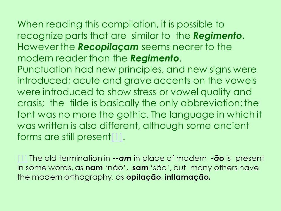 When reading this compilation, it is possible to recognize parts that are similar to the Regimento. However the Recopilaçam seems nearer to the modern reader than the Regimento.