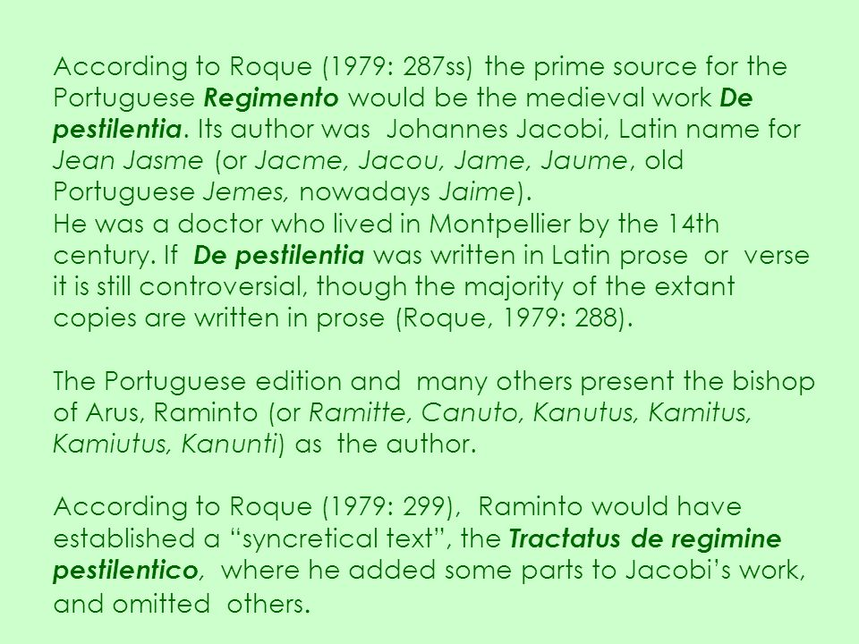 According to Roque (1979: 287ss) the prime source for the Portuguese Regimento would be the medieval work De pestilentia. Its author was Johannes Jacobi, Latin name for Jean Jasme (or Jacme, Jacou, Jame, Jaume, old Portuguese Jemes, nowadays Jaime).