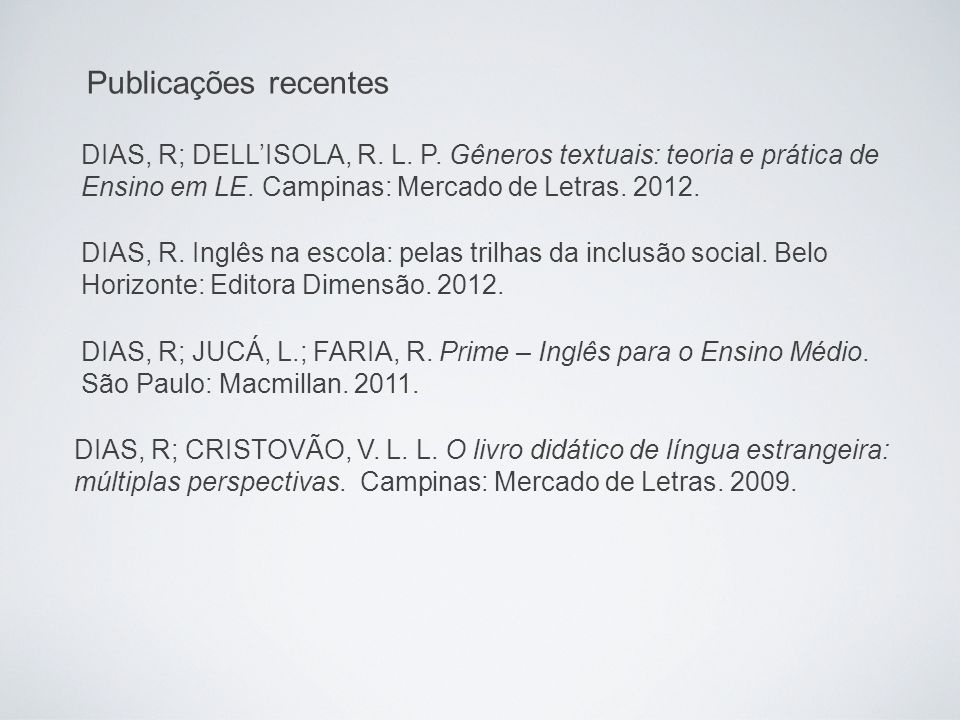 Publicações recentes DIAS, R; DELL'ISOLA, R. L. P. Gêneros textuais: teoria e prática de. Ensino em LE. Campinas: Mercado de Letras. 2012.