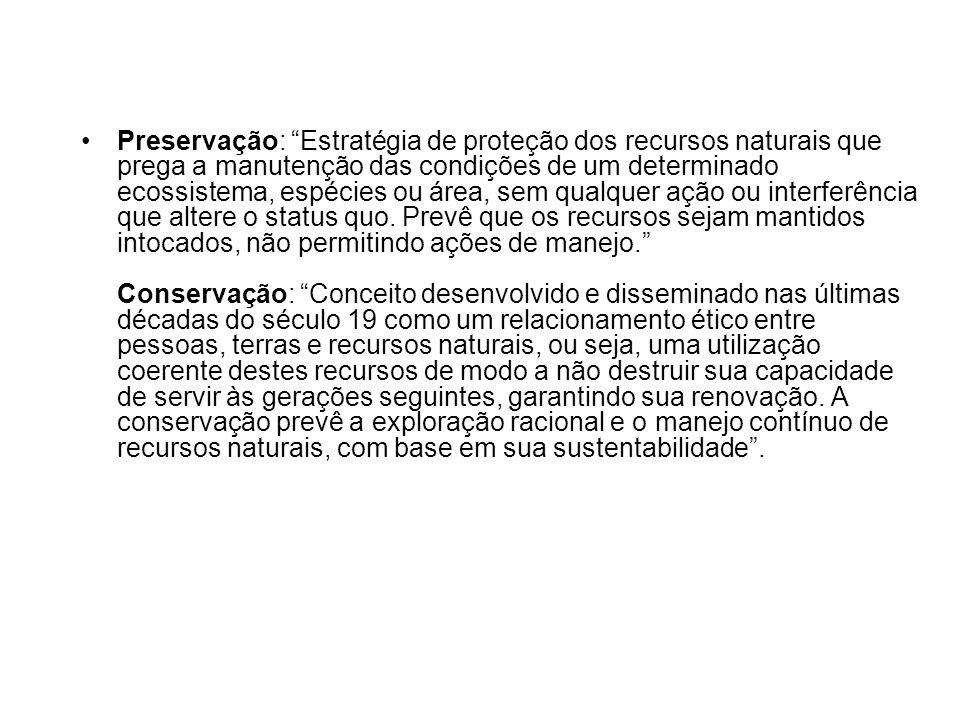 Preservação: Estratégia de proteção dos recursos naturais que prega a manutenção das condições de um determinado ecossistema, espécies ou área, sem qualquer ação ou interferência que altere o status quo.