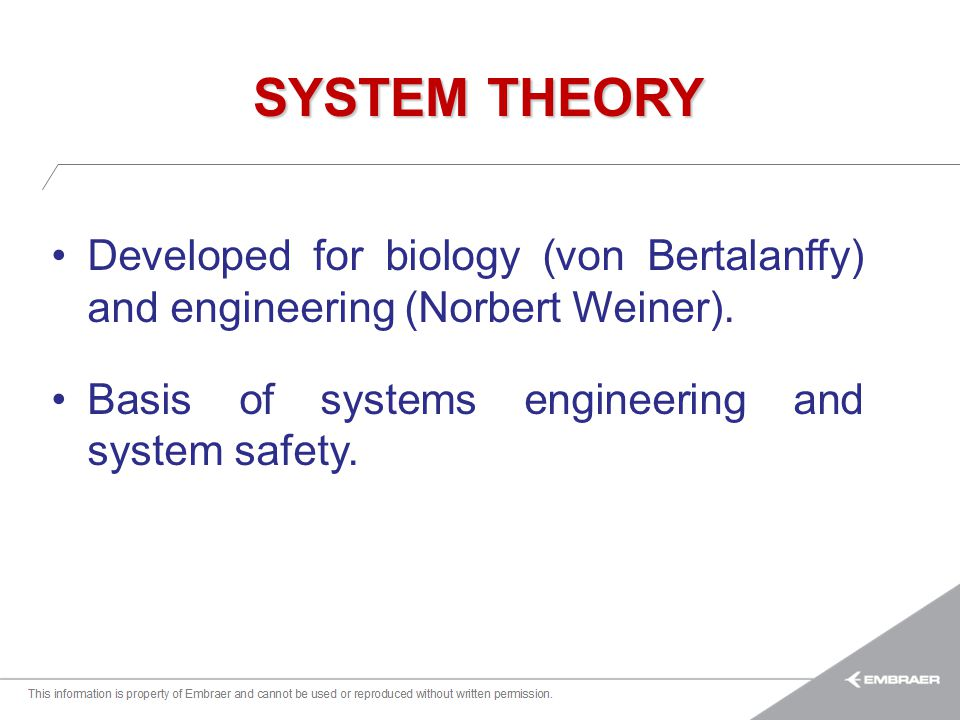 SYSTEM THEORY Developed for biology (von Bertalanffy) and engineering (Norbert Weiner). Basis of systems engineering and system safety.