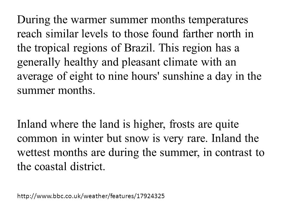 During the warmer summer months temperatures reach similar levels to those found farther north in the tropical regions of Brazil. This region has a generally healthy and pleasant climate with an average of eight to nine hours sunshine a day in the summer months.