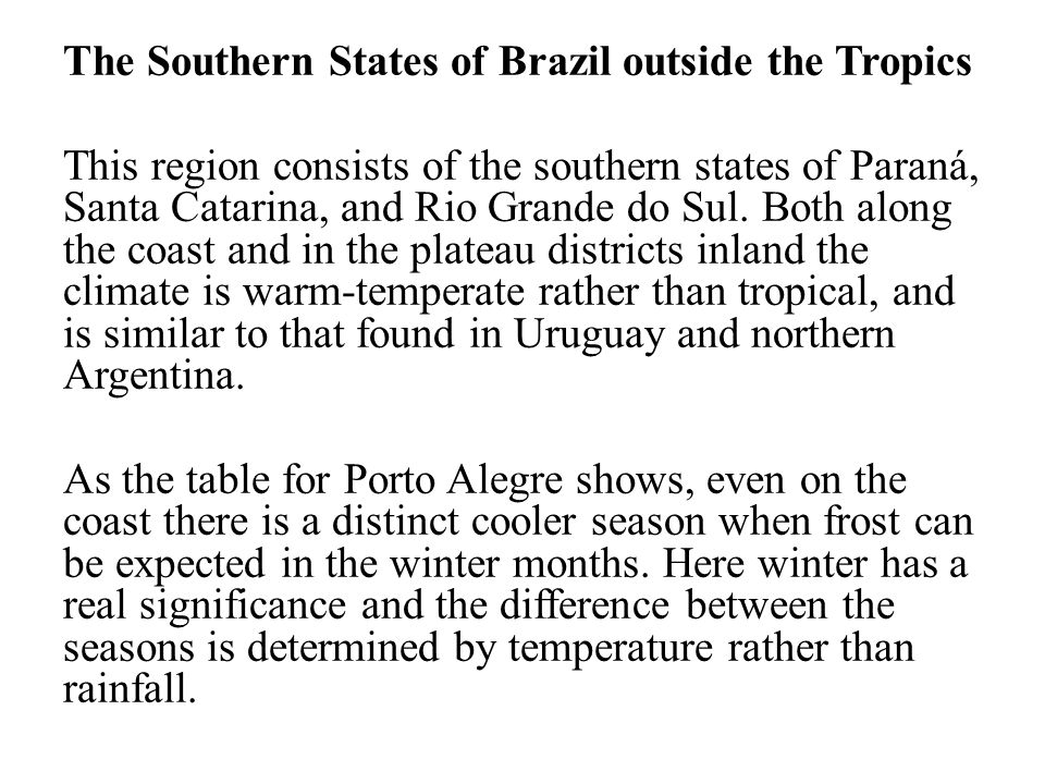The Southern States of Brazil outside the Tropics This region consists of the southern states of Paraná, Santa Catarina, and Rio Grande do Sul.