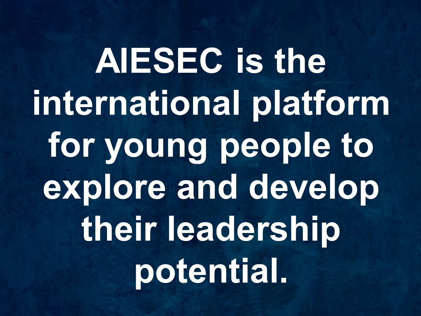 AIESEC is the international platform for young people to explore and develop their leadership potential.