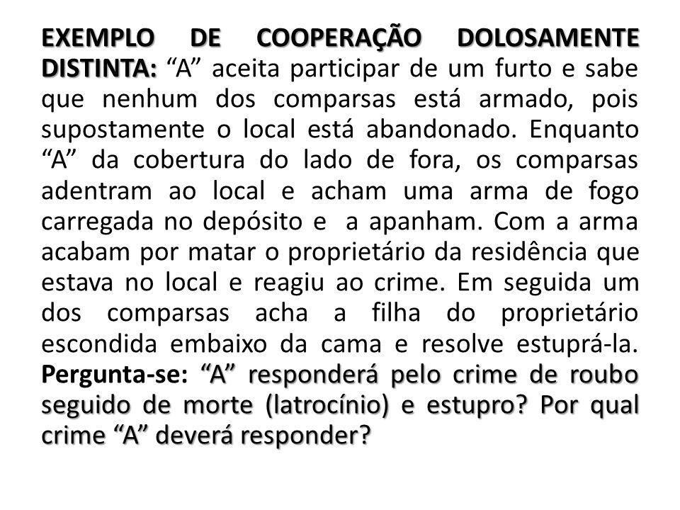 EXEMPLO DE COOPERAÇÃO DOLOSAMENTE DISTINTA: A aceita participar de um furto e sabe que nenhum dos comparsas está armado, pois supostamente o local está abandonado.