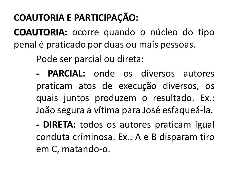 COAUTORIA E PARTICIPAÇÃO: COAUTORIA: ocorre quando o núcleo do tipo penal é praticado por duas ou mais pessoas.