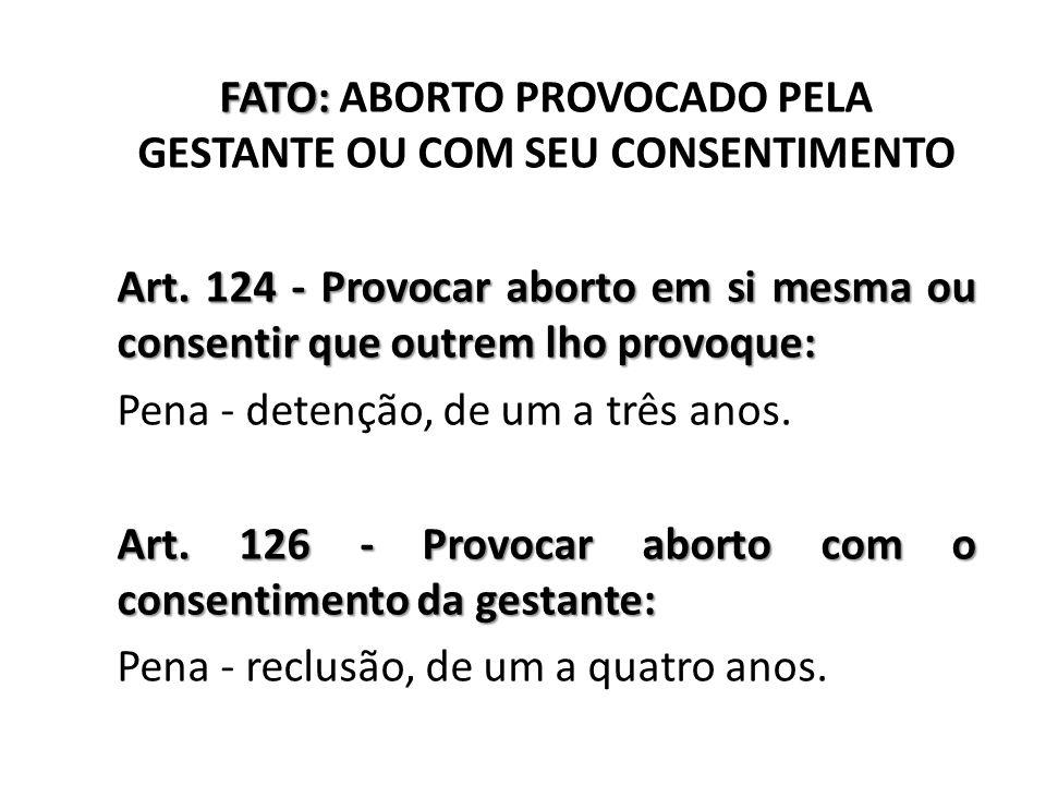 FATO: ABORTO PROVOCADO PELA GESTANTE OU COM SEU CONSENTIMENTO Art