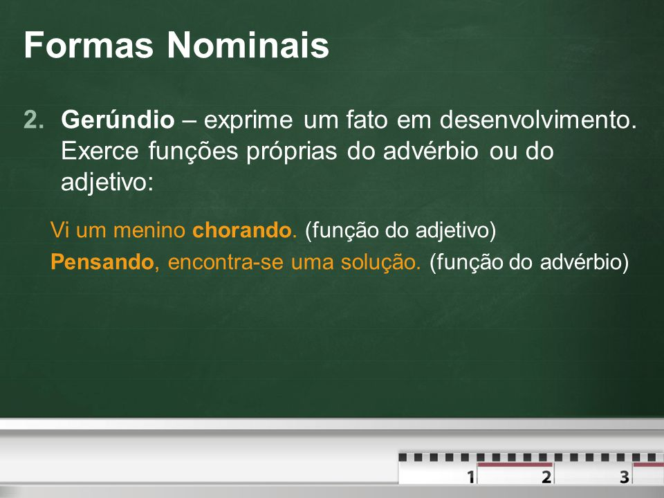 Formas Nominais Gerúndio – exprime um fato em desenvolvimento. Exerce funções próprias do advérbio ou do adjetivo: