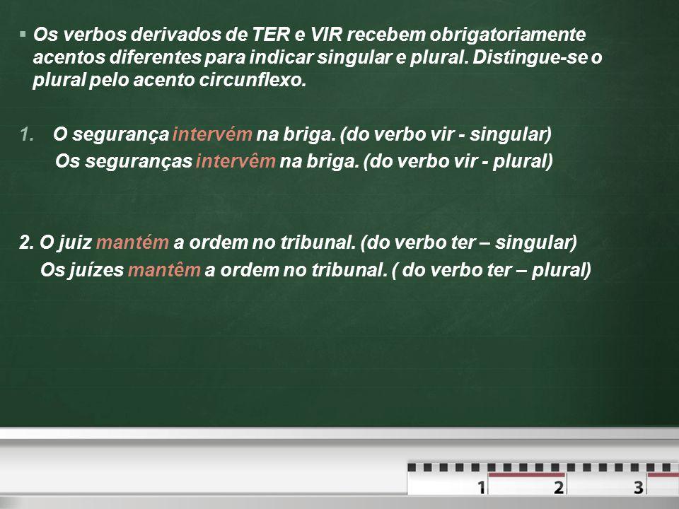 Os verbos derivados de TER e VIR recebem obrigatoriamente acentos diferentes para indicar singular e plural. Distingue-se o plural pelo acento circunflexo.