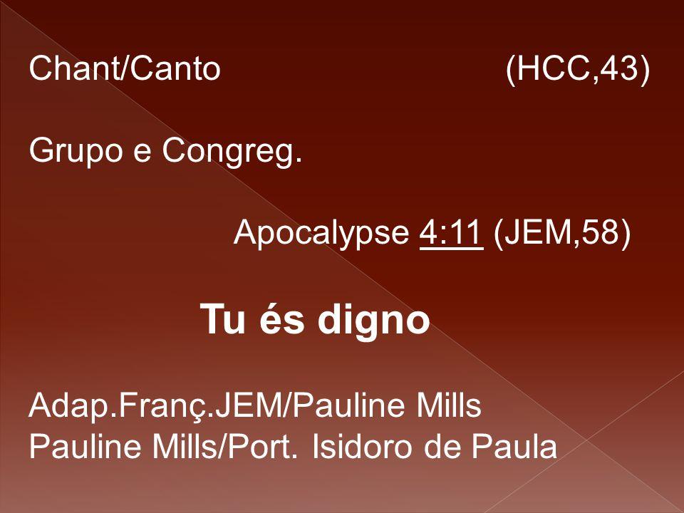 Chant/Canto (HCC,43) Grupo e Congreg. Apocalypse 4:11 (JEM,58) Tu és digno.