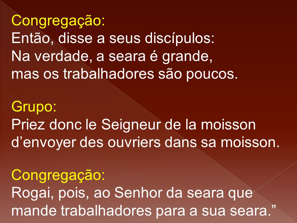 Congregação: Então, disse a seus discípulos: Na verdade, a seara é grande, mas os trabalhadores são poucos.