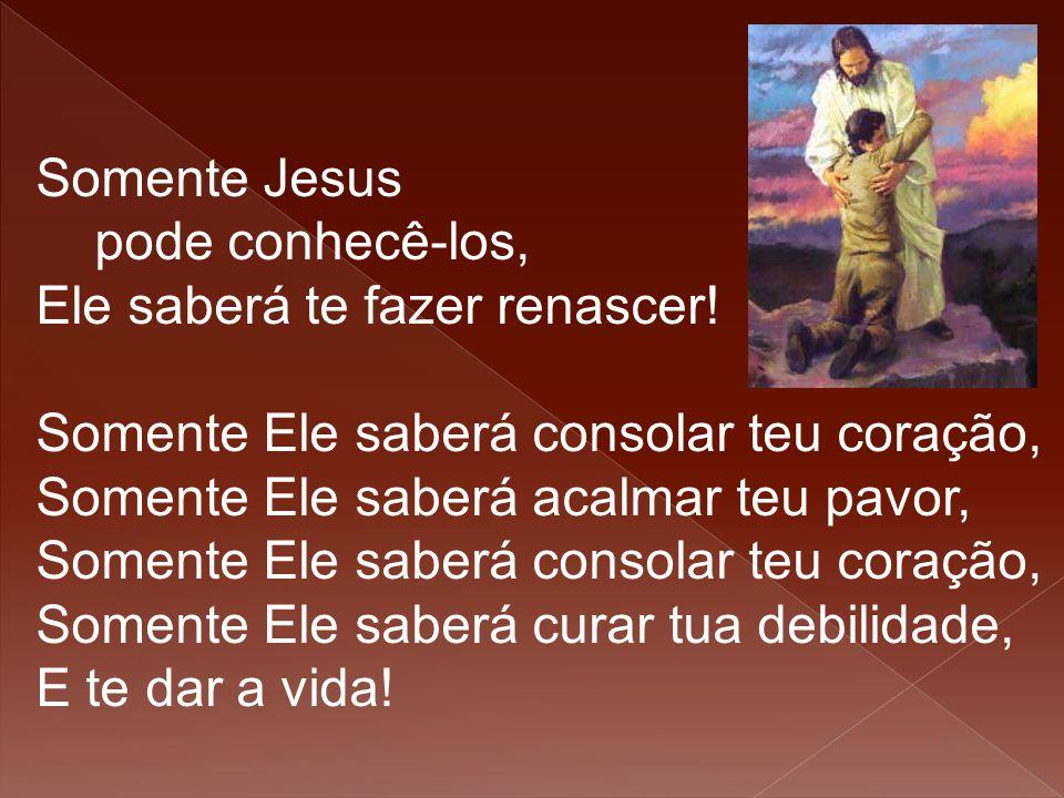 Somente Jesus pode conhecê-los, Ele saberá te fazer renascer! Somente Ele saberá consolar teu coração,