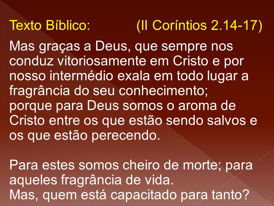 Texto Bíblico: (II Coríntios 2.14-17)