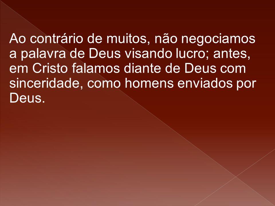 Ao contrário de muitos, não negociamos a palavra de Deus visando lucro; antes, em Cristo falamos diante de Deus com sinceridade, como homens enviados por Deus.