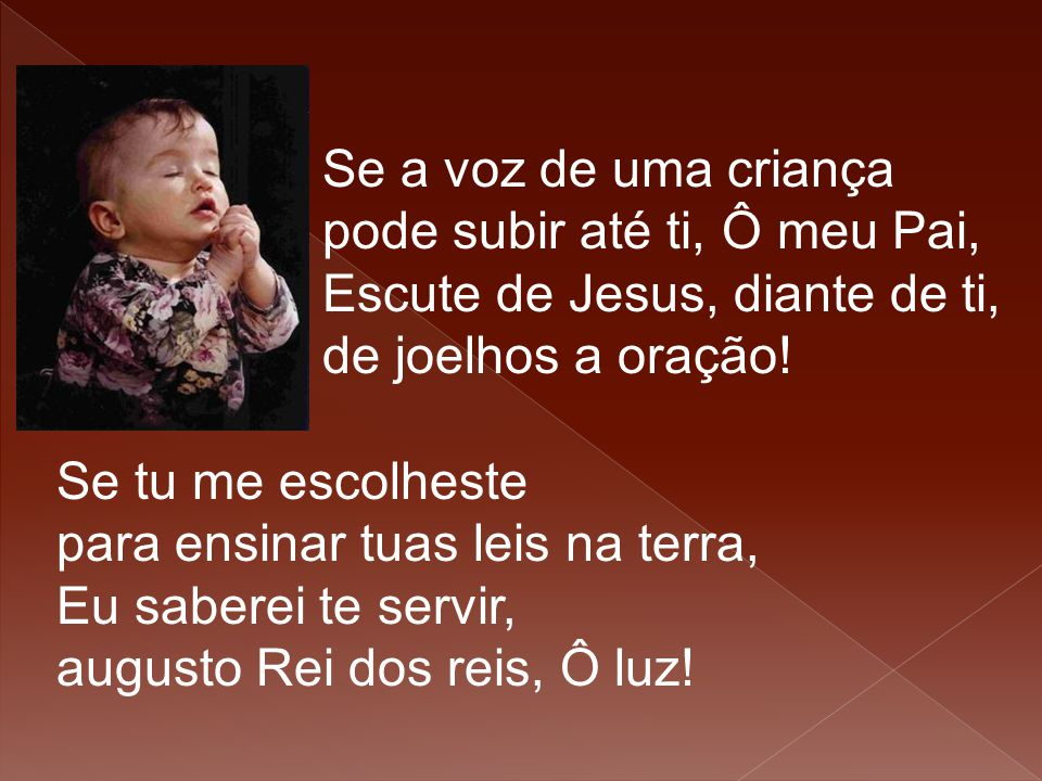 Se a voz de uma criança pode subir até ti, Ô meu Pai, Escute de Jesus, diante de ti, de joelhos a oração!
