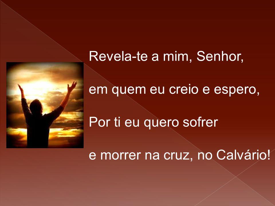 Revela-te a mim, Senhor, em quem eu creio e espero, Por ti eu quero sofrer.