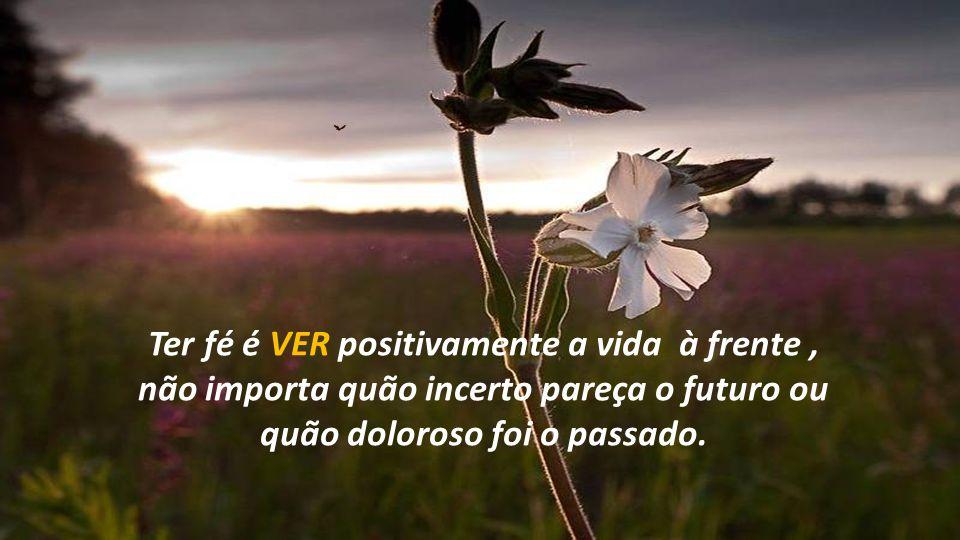 Ter fé é VER positivamente a vida à frente , não importa quão incerto pareça o futuro ou quão doloroso foi o passado.