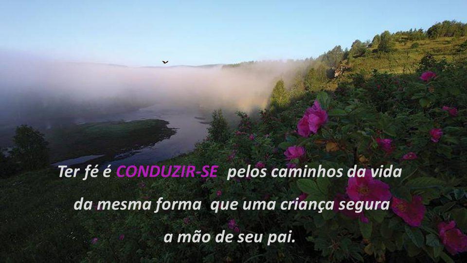 Ter fé é CONDUZIR-SE pelos caminhos da vida