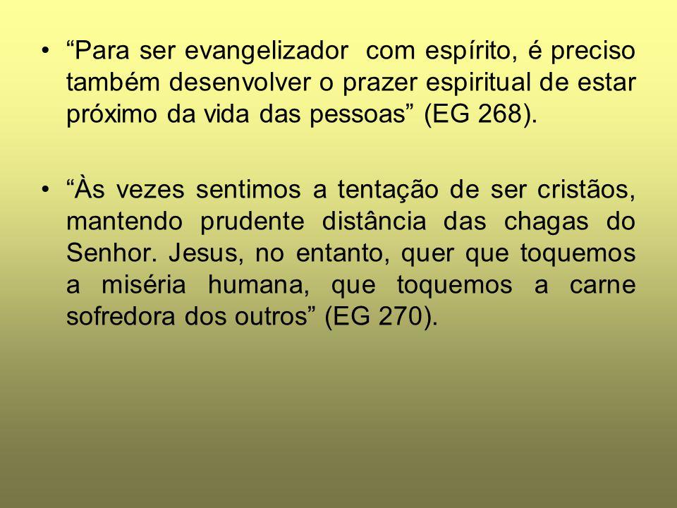 Para ser evangelizador com espírito, é preciso também desenvolver o prazer espiritual de estar próximo da vida das pessoas (EG 268).
