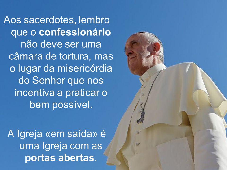 Aos sacerdotes, lembro que o confessionário não deve ser uma câmara de tortura, mas o lugar da misericórdia do Senhor que nos incentiva a praticar o bem possível.