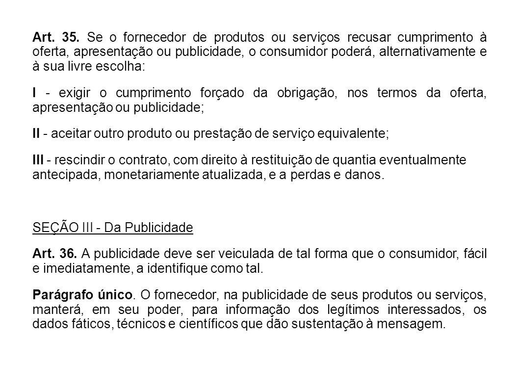Art. 35. Se o fornecedor de produtos ou serviços recusar cumprimento à oferta, apresentação ou publicidade, o consumidor poderá, alternativamente e à sua livre escolha: