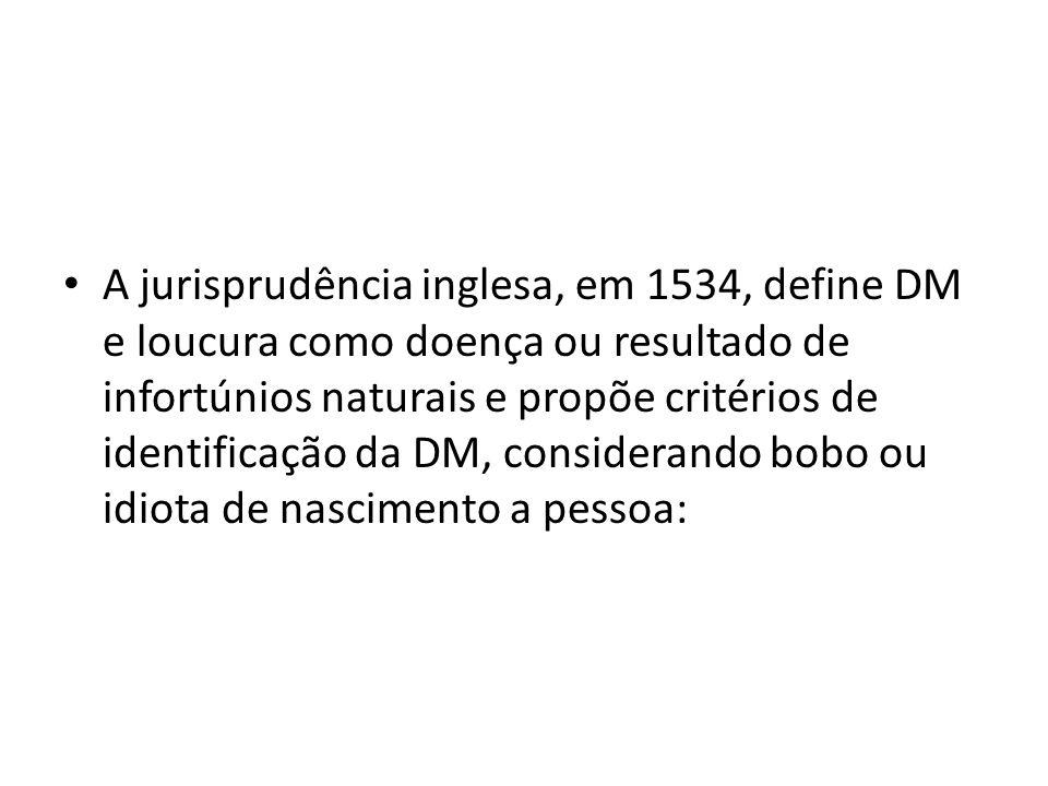 A jurisprudência inglesa, em 1534, define DM e loucura como doença ou resultado de infortúnios naturais e propõe critérios de identificação da DM, considerando bobo ou idiota de nascimento a pessoa: