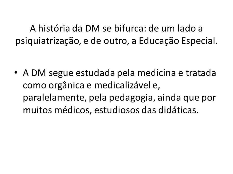 A história da DM se bifurca: de um lado a psiquiatrização, e de outro, a Educação Especial.
