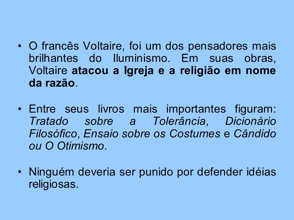 O francês Voltaire, foi um dos pensadores mais brilhantes do Iluminismo. Em suas obras, Voltaire atacou a Igreja e a religião em nome da razão.