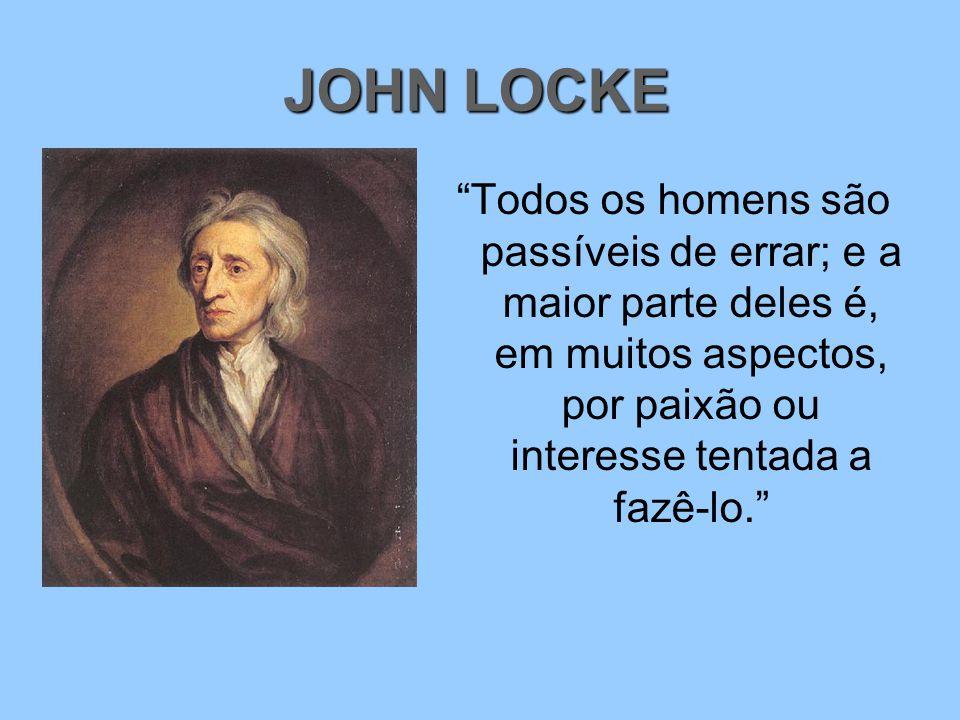 JOHN LOCKE Todos os homens são passíveis de errar; e a maior parte deles é, em muitos aspectos, por paixão ou interesse tentada a fazê-lo.