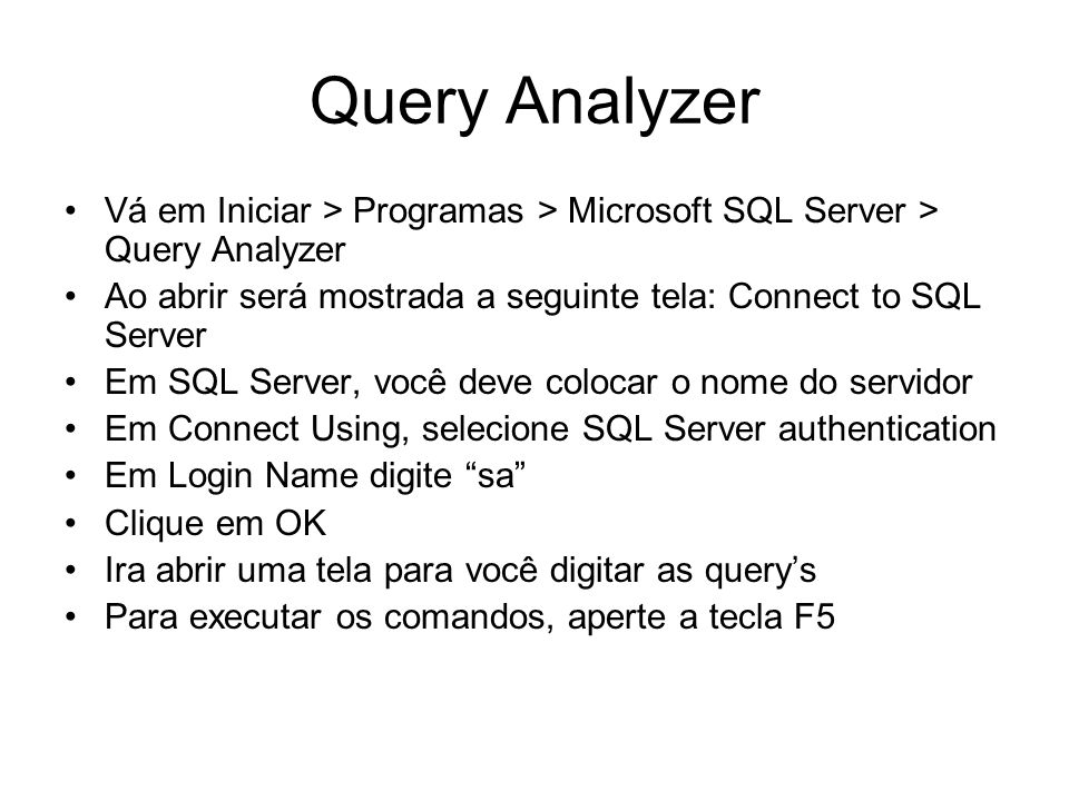 Query Analyzer Vá em Iniciar > Programas > Microsoft SQL Server > Query Analyzer. Ao abrir será mostrada a seguinte tela: Connect to SQL Server.