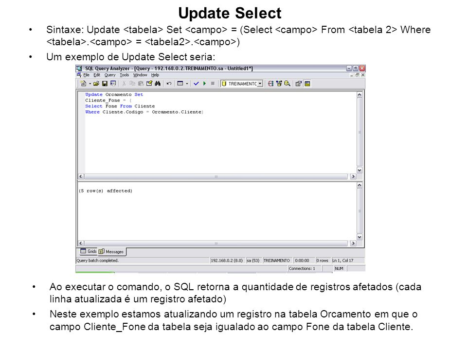 Update Select Sintaxe: Update <tabela> Set <campo> = (Select <campo> From <tabela 2> Where <tabela>.<campo> = <tabela2>.<campo>)