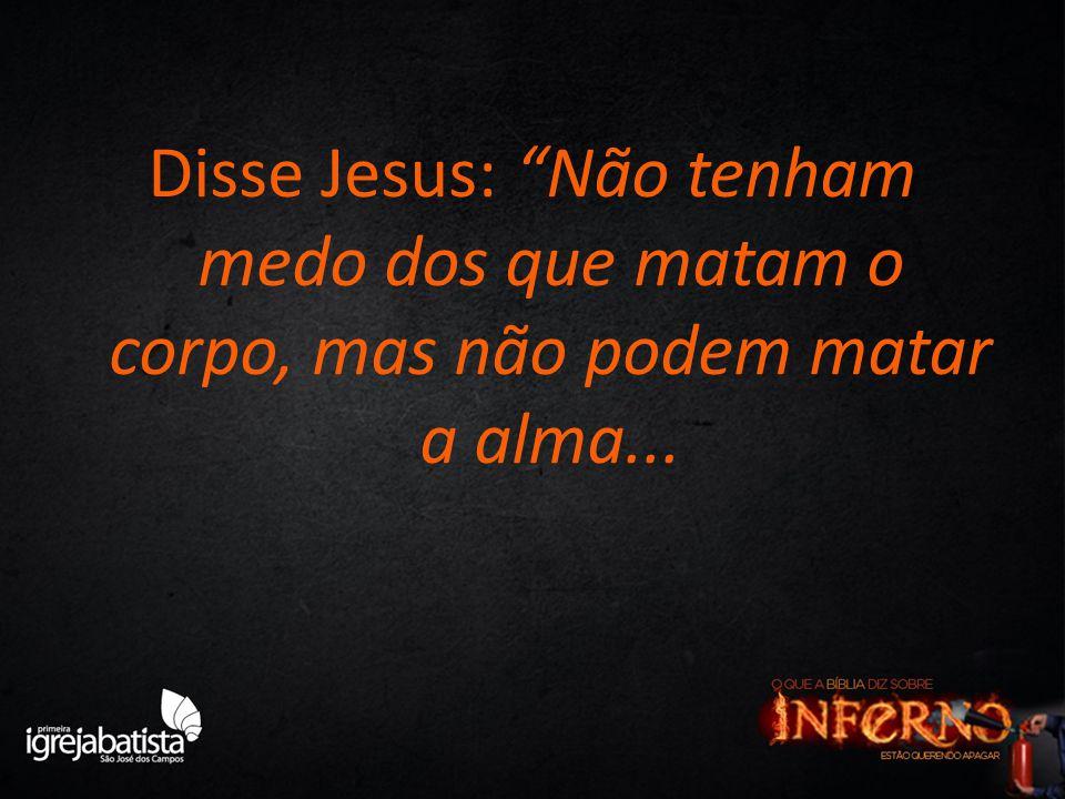 Disse Jesus: Não tenham medo dos que matam o corpo, mas não podem matar a alma...