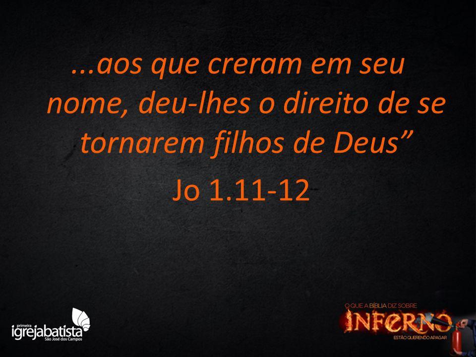 ...aos que creram em seu nome, deu-lhes o direito de se tornarem filhos de Deus Jo 1.11-12