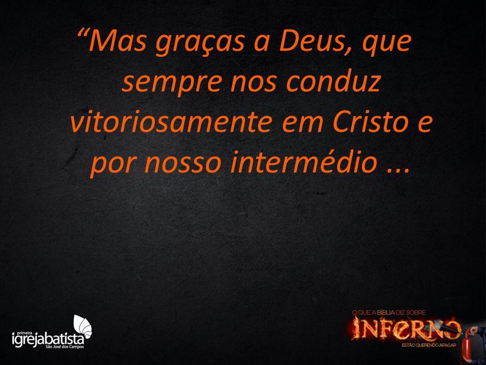 Mas graças a Deus, que sempre nos conduz vitoriosamente em Cristo e por nosso intermédio ...